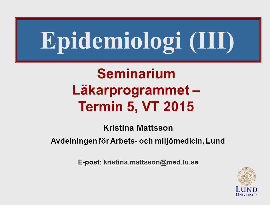 Seminarium Läkarprogrammet – Termin 5, VT 2015 Kristina Mattsson Avdelningen för Arbets- och miljömedicin, Lund E-post: kristina.mattsson@med.lu.sekristina.mattsson@med.lu.se Epidemiologi (III)