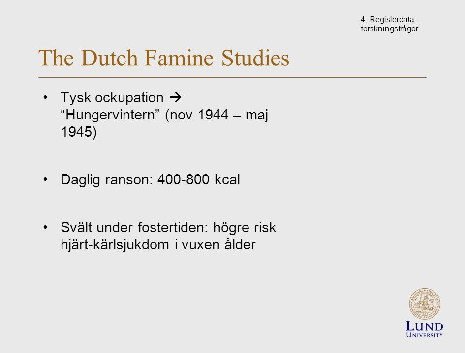 "The Dutch Famine Studies Tysk ockupation  ""Hungervintern"" (nov 1944 – maj 1945) Daglig ranson: 400-800 kcal Svält under fostertiden: högre risk hjärt"