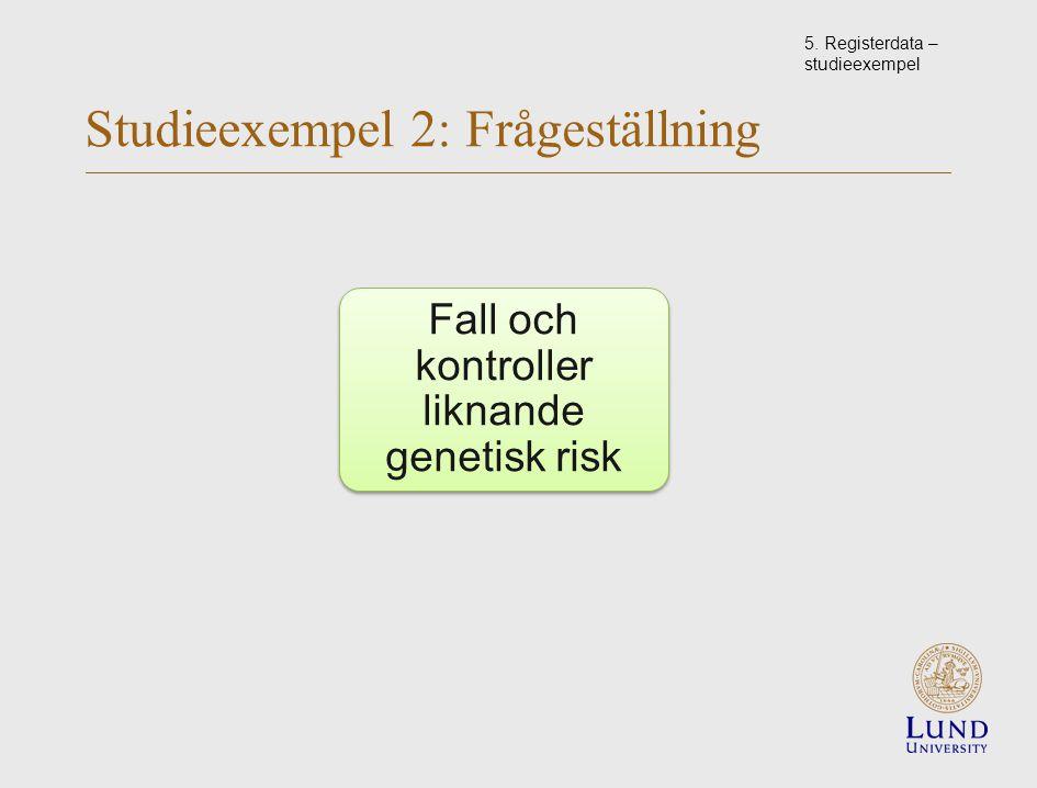 Studieexempel 2: Frågeställning Fall och kontroller liknande genetisk risk 5.