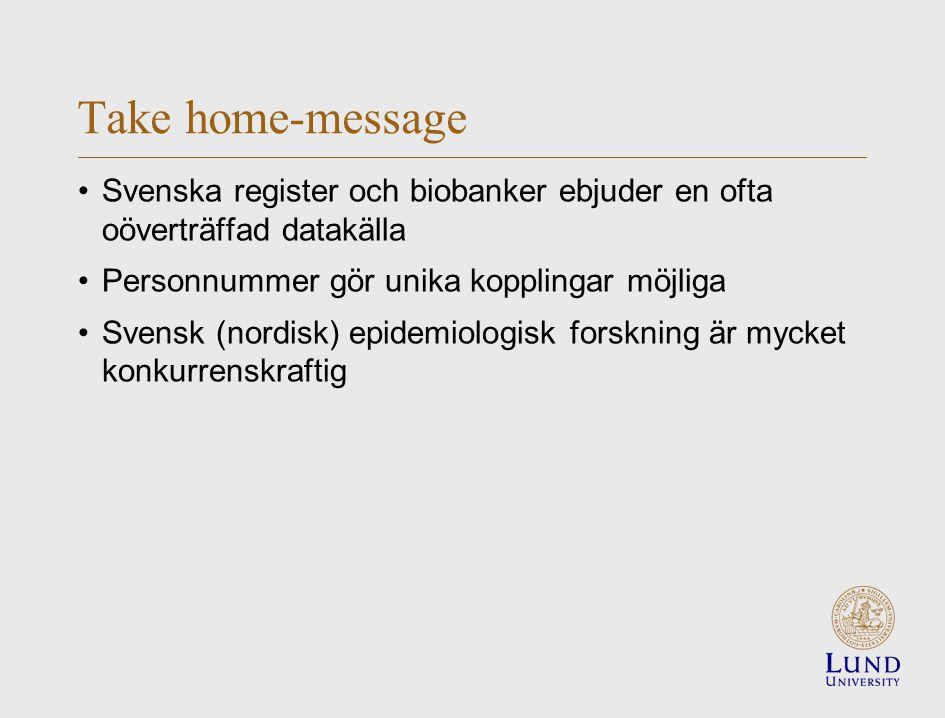 Take home-message Svenska register och biobanker ebjuder en ofta oöverträffad datakälla Personnummer gör unika kopplingar möjliga Svensk (nordisk) epidemiologisk forskning är mycket konkurrenskraftig