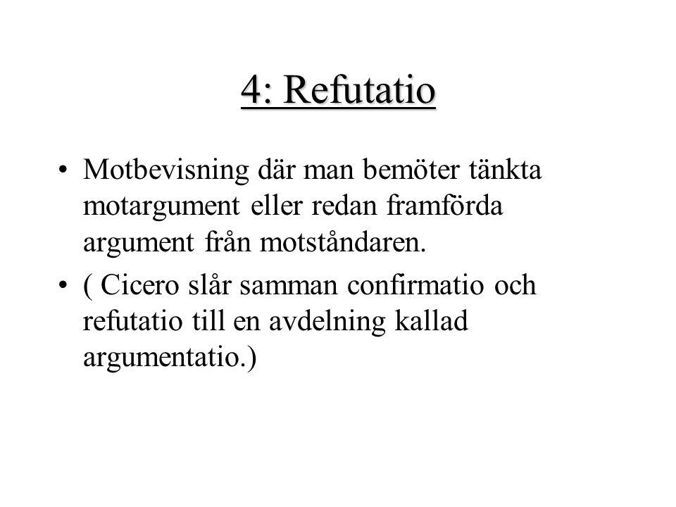 4: Refutatio Motbevisning där man bemöter tänkta motargument eller redan framförda argument från motståndaren. ( Cicero slår samman confirmatio och re
