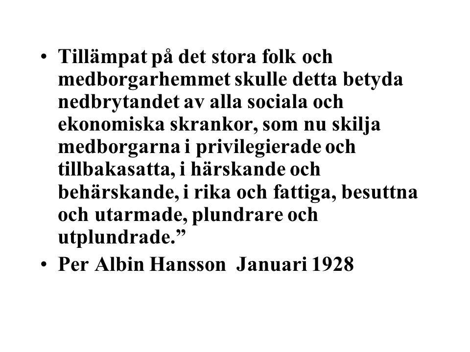 Tillämpat på det stora folk och medborgarhemmet skulle detta betyda nedbrytandet av alla sociala och ekonomiska skrankor, som nu skilja medborgarna i privilegierade och tillbakasatta, i härskande och behärskande, i rika och fattiga, besuttna och utarmade, plundrare och utplundrade. Per Albin Hansson Januari 1928