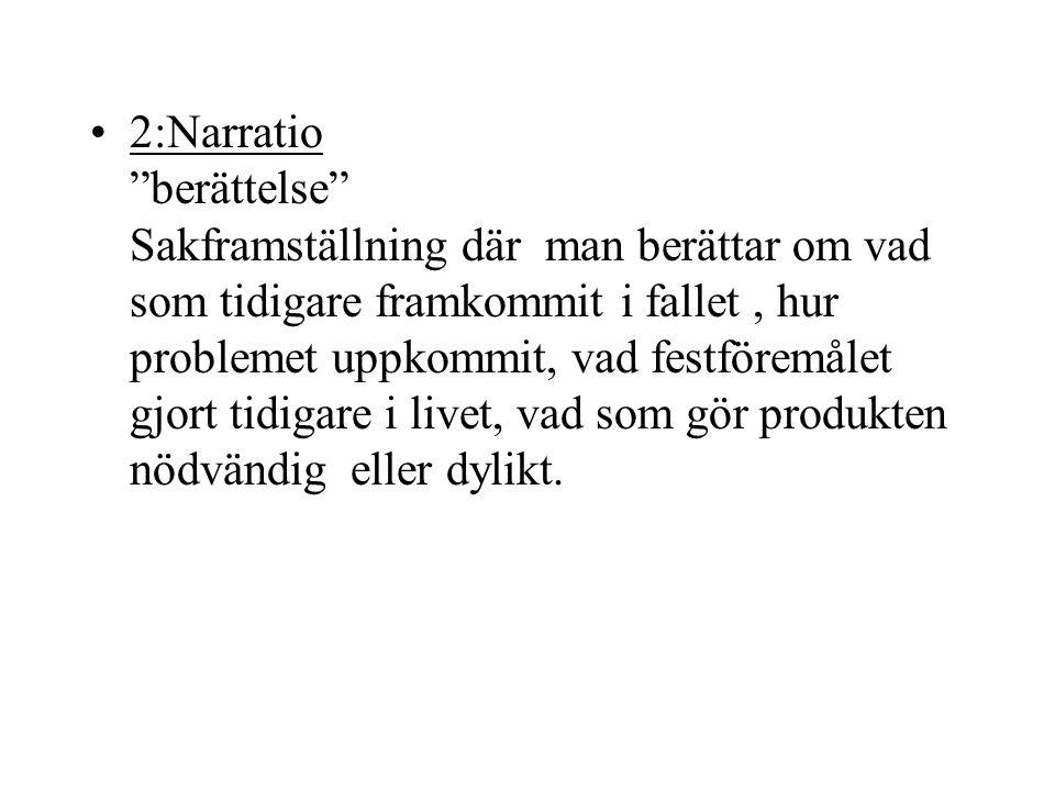 """2:Narratio """"berättelse"""" Sakframställning där man berättar om vad som tidigare framkommit i fallet, hur problemet uppkommit, vad festföremålet gjort ti"""