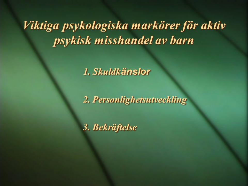 Viktiga psykologiska markörer för aktiv psykisk misshandel av barn 1. Skuldk änslor 2. Personlighetsutveckling 3. Bekräftelse 1. Skuldk änslor 2. Pers