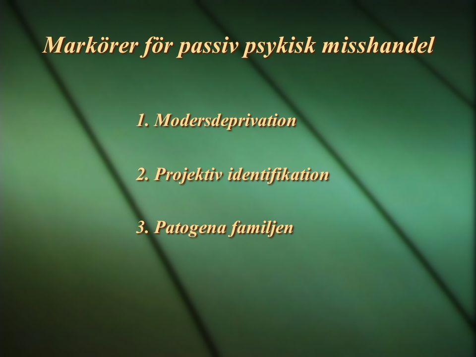 Markörer för passiv psykisk misshandel 1. Modersdeprivation 2. Projektiv identifikation 3. Patogena familjen 1. Modersdeprivation 2. Projektiv identif