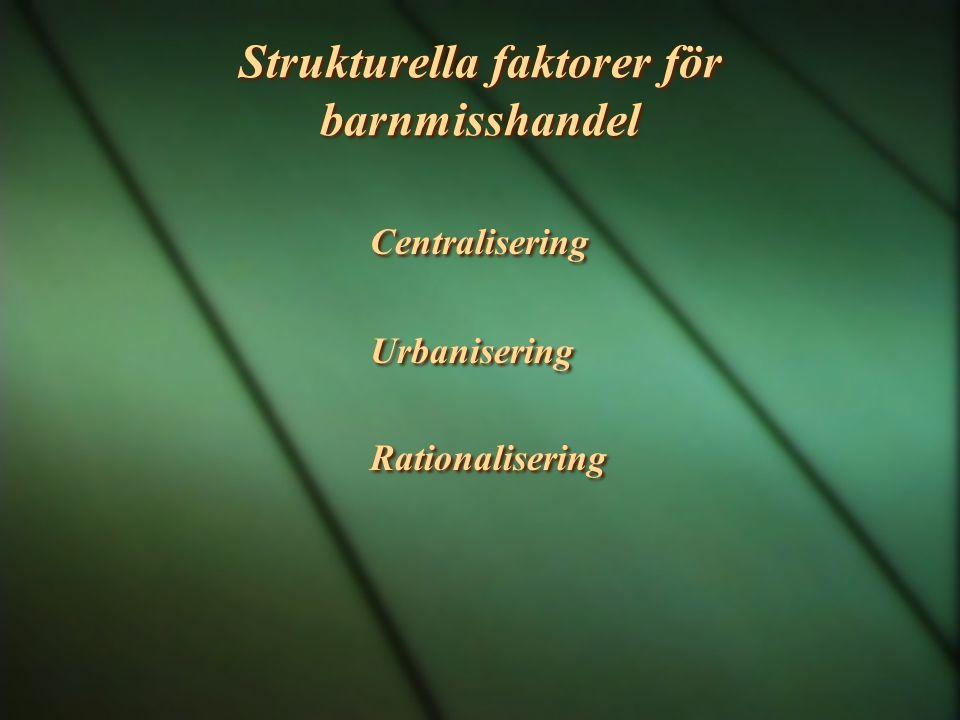 Strukturella faktorer för barnmisshandel Centralisering Urbanisering Rationalisering Centralisering Urbanisering Rationalisering