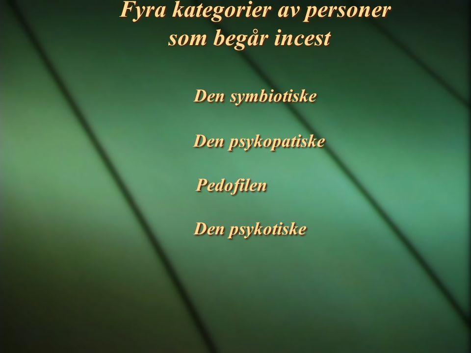 Fyra kategorier av personer som begår incest Den symbiotiske Den psykopatiske Pedofilen Den psykotiske