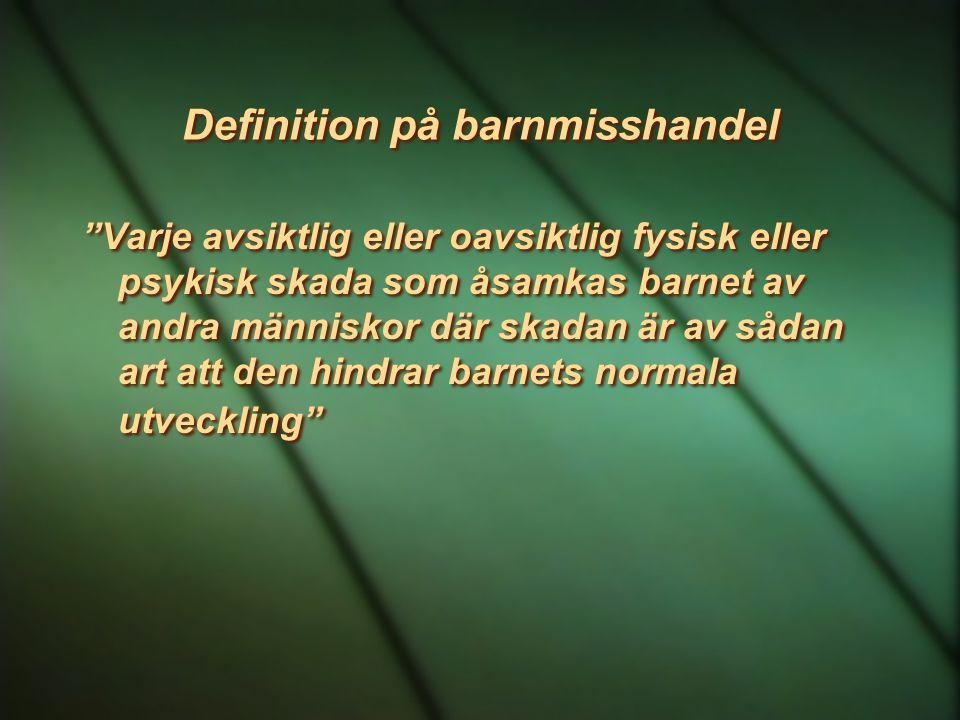 """Definition på barnmisshandel """"Varje avsiktlig eller oavsiktlig fysisk eller psykisk skada som åsamkas barnet av andra människor där skadan är av sådan"""