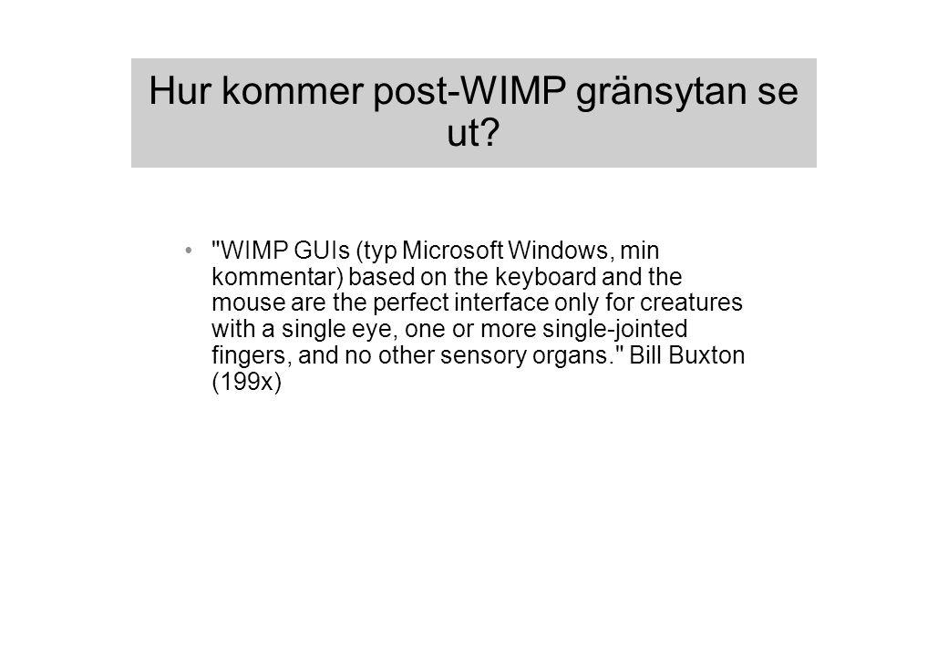 Dagens WIMP GUIs är baserade på förlegade designriktlinjer (1) Naiva användare måste kunna använda datorn Smalt användningsområde (huvudsakligen rutinmässigt pappersarbete) Begränsad beräkningskraft Begränsade interaktionskanaler (liten svartvit skärm, dåligt ljud, ingen mikrofon, inga andra sensorer förutom tangentbord och enknappsmus) Ingen nätverksuppkoppling (Gentner & Nielsen, 1996)