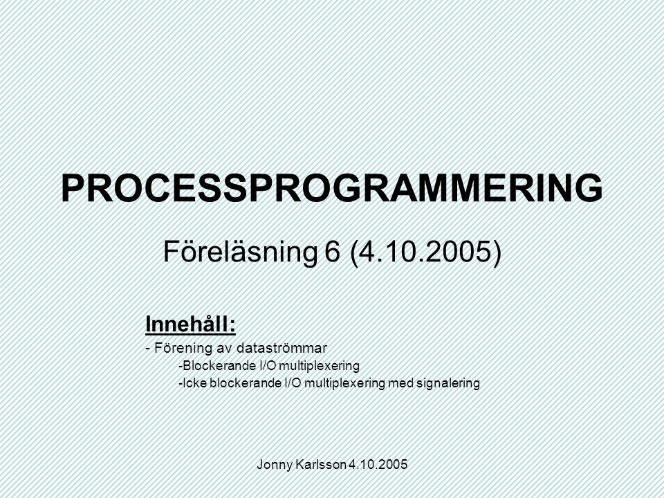 Jonny Karlsson 4.10.2005 PROCESSPROGRAMMERING Föreläsning 6 (4.10.2005) Innehåll: - Förening av dataströmmar -Blockerande I/O multiplexering -Icke blockerande I/O multiplexering med signalering