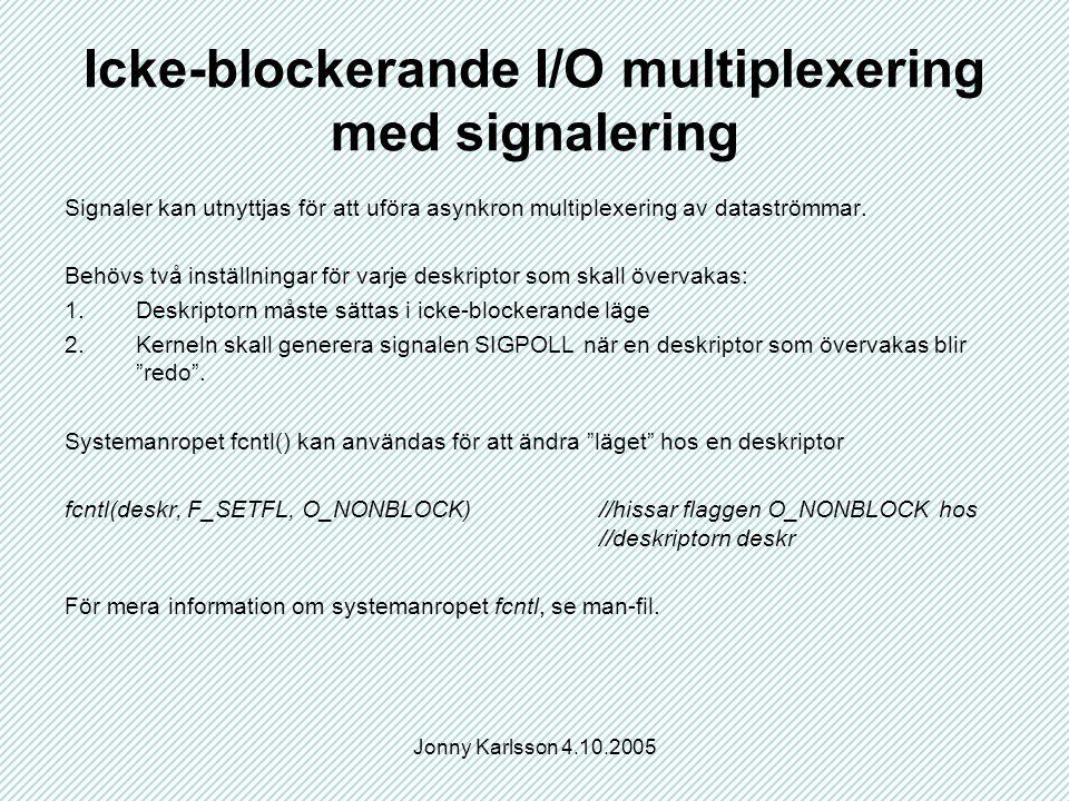 Jonny Karlsson 4.10.2005 Icke-blockerande I/O multiplexering med signalering Signaler kan utnyttjas för att uföra asynkron multiplexering av dataströmmar.