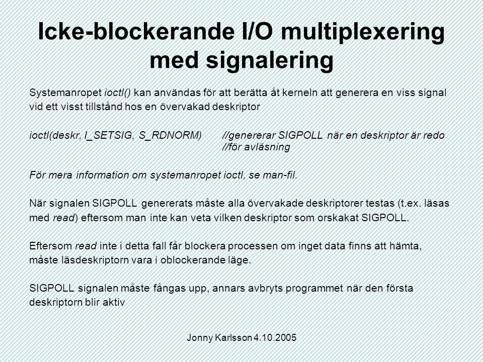 Jonny Karlsson 4.10.2005 Icke-blockerande I/O multiplexering med signalering Systemanropet ioctl() kan användas för att berätta åt kerneln att generera en viss signal vid ett visst tillstånd hos en övervakad deskriptor ioctl(deskr, I_SETSIG, S_RDNORM)//genererar SIGPOLL när en deskriptor är redo //för avläsning För mera information om systemanropet ioctl, se man-fil.