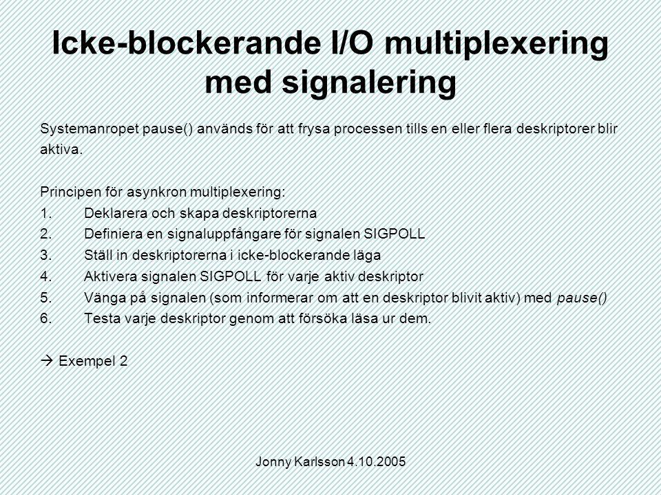 Jonny Karlsson 4.10.2005 Icke-blockerande I/O multiplexering med signalering Systemanropet pause() används för att frysa processen tills en eller flera deskriptorer blir aktiva.