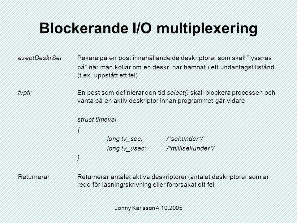 Jonny Karlsson 4.10.2005 Blockerande I/O multiplexering exeptDeskrSetPekare på en post innehållande de deskriptorer som skall lyssnas på när man kollar om en deskr.