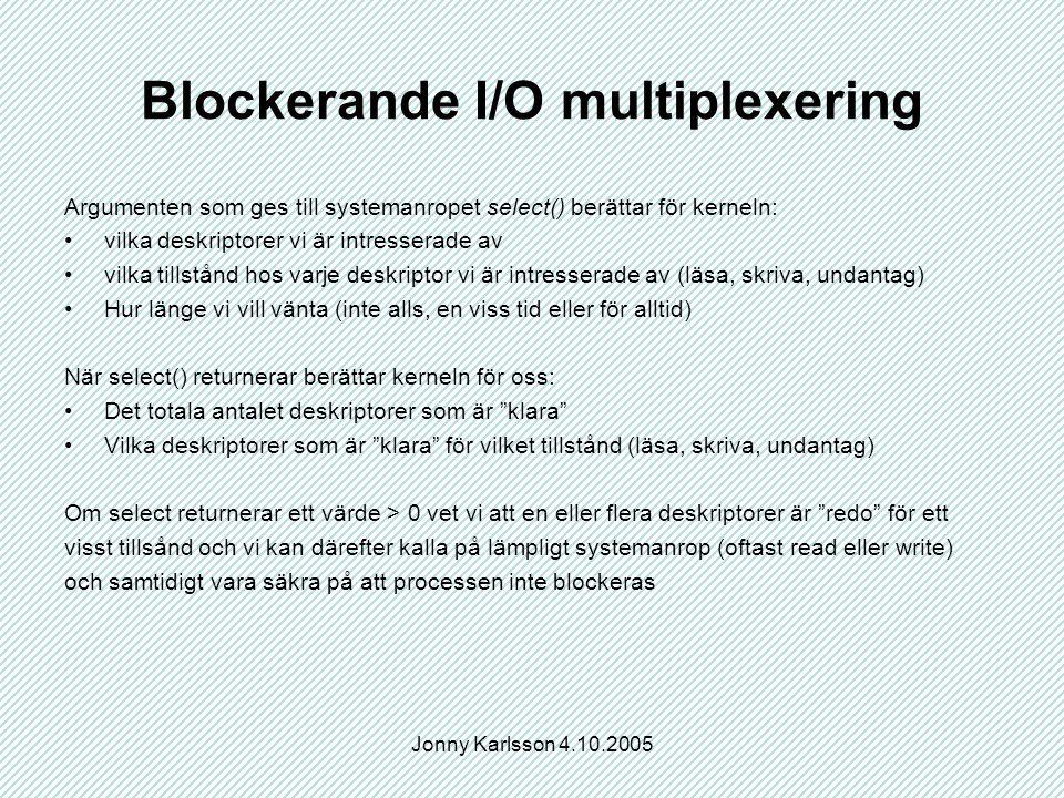 Jonny Karlsson 4.10.2005 Blockerande I/O multiplexering Argumenten som ges till systemanropet select() berättar för kerneln: vilka deskriptorer vi är intresserade av vilka tillstånd hos varje deskriptor vi är intresserade av (läsa, skriva, undantag) Hur länge vi vill vänta (inte alls, en viss tid eller för alltid) När select() returnerar berättar kerneln för oss: Det totala antalet deskriptorer som är klara Vilka deskriptorer som är klara för vilket tillstånd (läsa, skriva, undantag) Om select returnerar ett värde > 0 vet vi att en eller flera deskriptorer är redo för ett visst tillsånd och vi kan därefter kalla på lämpligt systemanrop (oftast read eller write) och samtidigt vara säkra på att processen inte blockeras