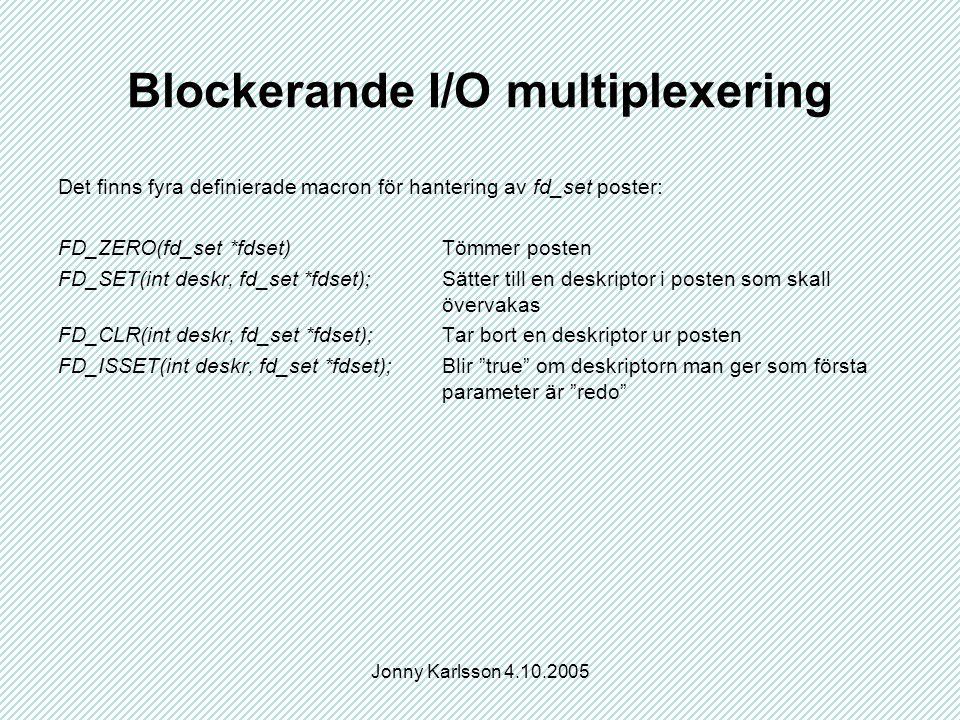 Jonny Karlsson 4.10.2005 Blockerande I/O multiplexering Det finns fyra definierade macron för hantering av fd_set poster: FD_ZERO(fd_set *fdset)Tömmer posten FD_SET(int deskr, fd_set *fdset);Sätter till en deskriptor i posten som skall övervakas FD_CLR(int deskr, fd_set *fdset);Tar bort en deskriptor ur posten FD_ISSET(int deskr, fd_set *fdset);Blir true om deskriptorn man ger som första parameter är redo