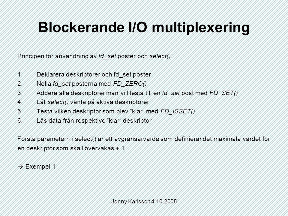 Jonny Karlsson 4.10.2005 Blockerande I/O multiplexering Principen för användning av fd_set poster och select(): 1.Deklarera deskriptorer och fd_set poster 2.Nolla fd_set posterna med FD_ZERO() 3.Addera alla deskriptorer man vill testa till en fd_set post med FD_SET() 4.Låt select() vänta på aktiva deskriptorer 5.Testa vilken deskriptor som blev klar med FD_ISSET() 6.Läs data från respektive klar deskriptor Första parametern i select() är ett avgränsarvärde som definierar det maximala värdet för en deskriptor som skall övervakas + 1.