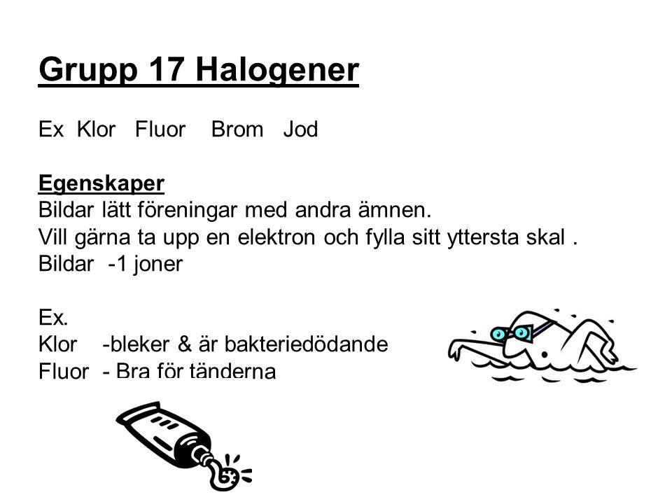 Grupp 17 Halogener Ex Klor Fluor Brom Jod Egenskaper Bildar lätt föreningar med andra ämnen. Vill gärna ta upp en elektron och fylla sitt yttersta ska