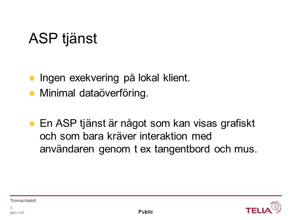 Public Thomas Mejtoft 2001-11-07 3 ASP tjänst Ingen exekvering på lokal klient. Minimal dataöverföring. En ASP tjänst är något som kan visas grafiskt