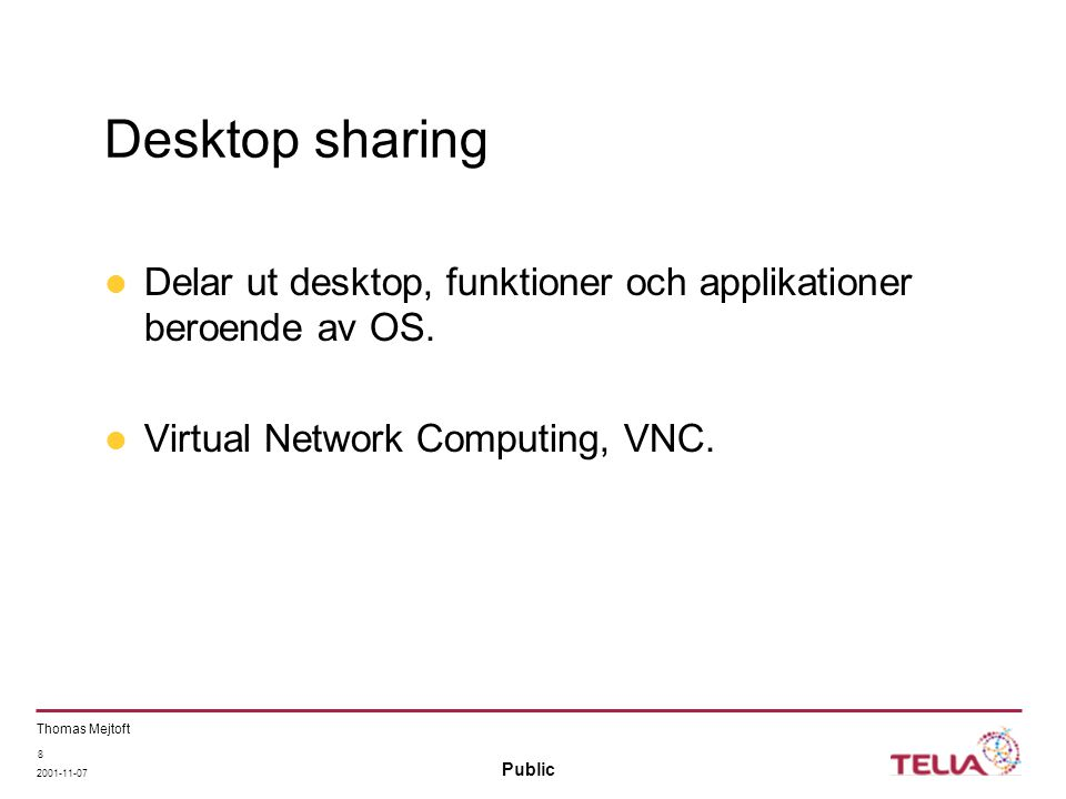 Public Thomas Mejtoft 2001-11-07 8 Desktop sharing Delar ut desktop, funktioner och applikationer beroende av OS.
