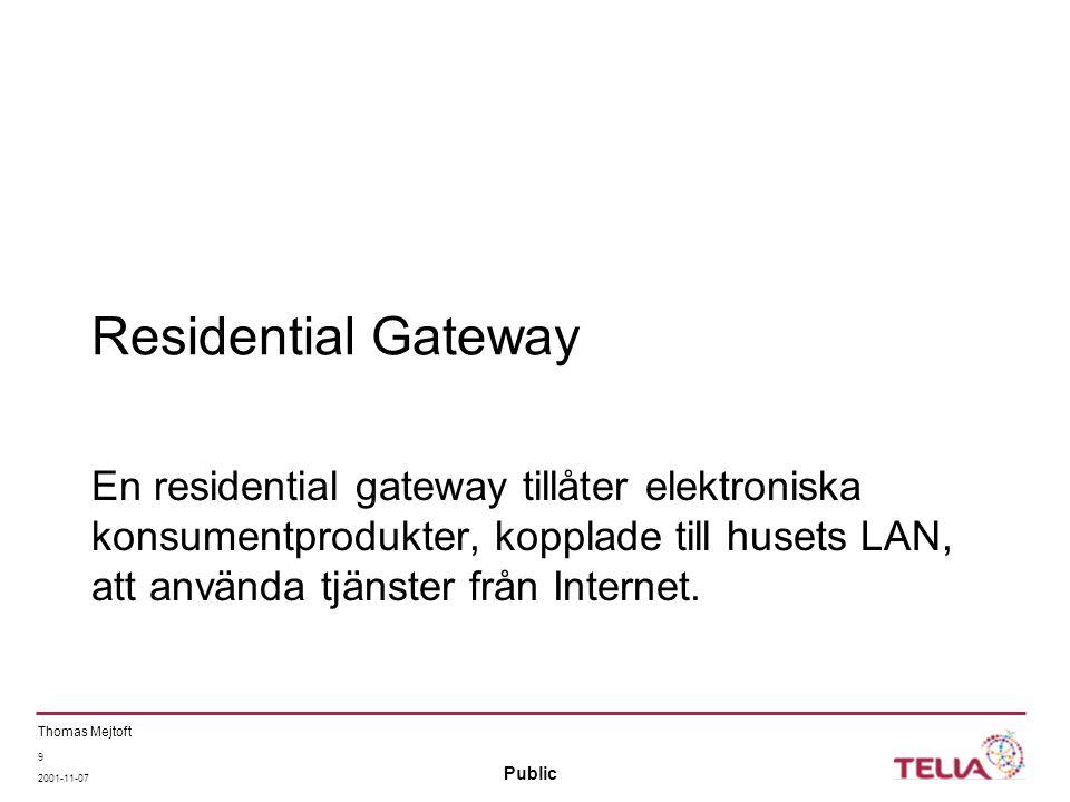 Public Thomas Mejtoft 9 2001-11-07 Residential Gateway En residential gateway tillåter elektroniska konsumentprodukter, kopplade till husets LAN, att