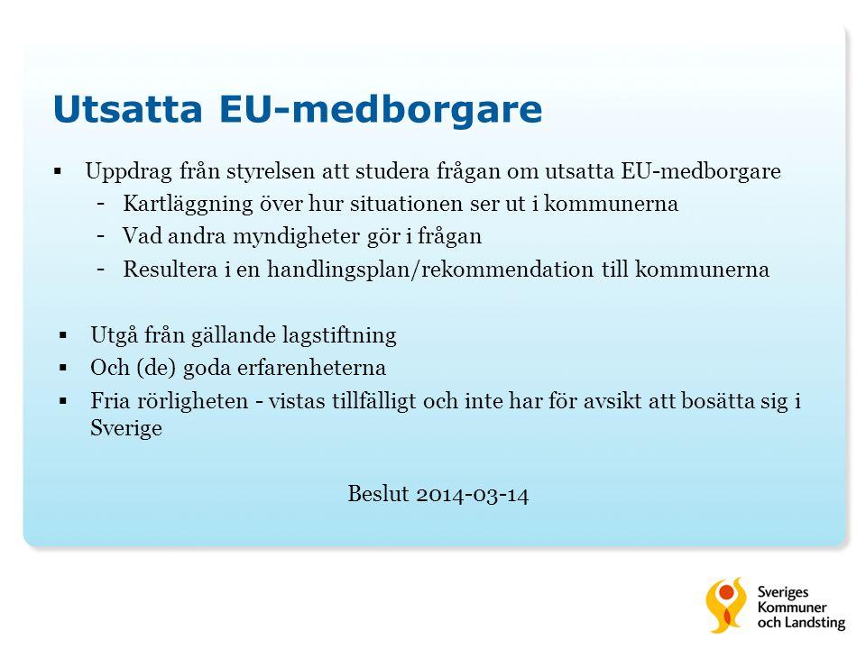 Utsatta EU-medborgare  Uppdrag från styrelsen att studera frågan om utsatta EU-medborgare - Kartläggning över hur situationen ser ut i kommunerna - Vad andra myndigheter gör i frågan - Resultera i en handlingsplan/rekommendation till kommunerna  Utgå från gällande lagstiftning  Och (de) goda erfarenheterna  Fria rörligheten - vistas tillfälligt och inte har för avsikt att bosätta sig i Sverige Beslut 2014-03-14