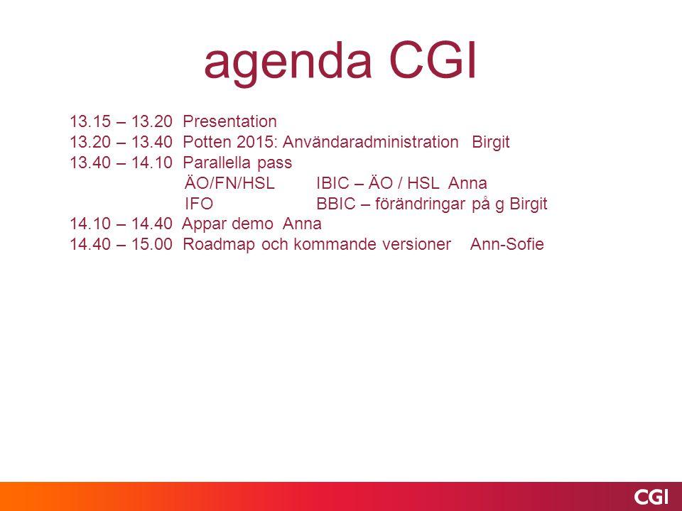 13.15 – 13.20 Presentation 13.20 – 13.40 Potten 2015: Användaradministration Birgit 13.40 – 14.10 Parallella pass ÄO/FN/HSL IBIC – ÄO / HSL Anna IFO BBIC – förändringar på g Birgit 14.10 – 14.40 Appar demo Anna 14.40 – 15.00 Roadmap och kommande versioner Ann-Sofie agenda CGI
