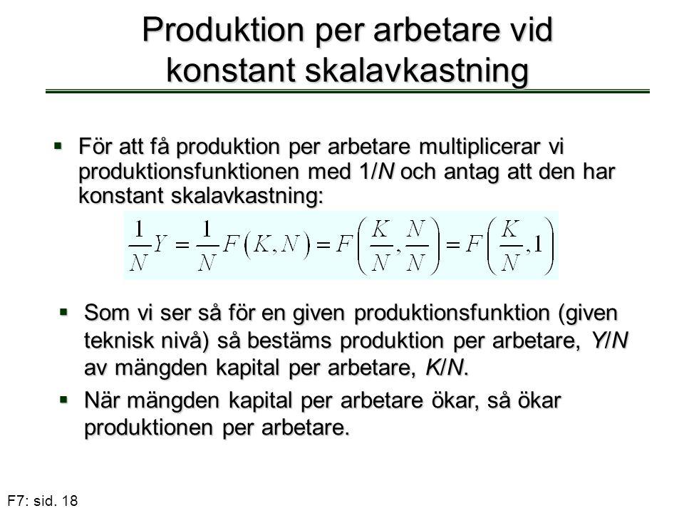 F7: sid. 18 Produktion per arbetare vid konstant skalavkastning  För att få produktion per arbetare multiplicerar vi produktionsfunktionen med 1/N oc