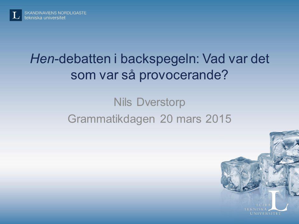 Hen-debatten i backspegeln: Vad var det som var så provocerande? Nils Dverstorp Grammatikdagen 20 mars 2015