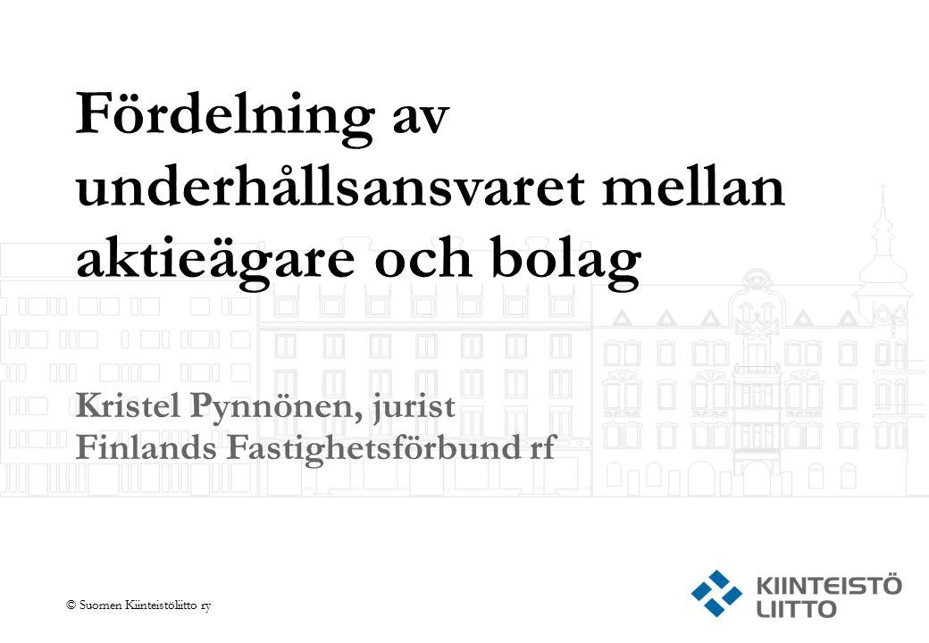 © Suomen Kiinteistöliitto ry Fördelning av underhållsansvaret mellan aktieägare och bolag Kristel Pynnönen, jurist Finlands Fastighetsförbund rf