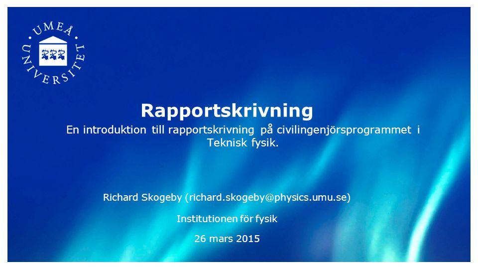 Rapportskrivning En introduktion till rapportskrivning på civilingenjörsprogrammet i Teknisk fysik. Richard Skogeby (richard.skogeby@physics.umu.se) I