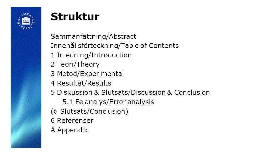 Struktur Sammanfattning/Abstract Innehållsförteckning/Table of Contents 1 Inledning/Introduction 2 Teori/Theory 3 Metod/Experimental 4 Resultat/Results 5 Diskussion & Slutsats/Discussion & Conclusion 5.1 Felanalys/Error analysis (6 Slutsats/Conclusion) 6 Referenser A Appendix