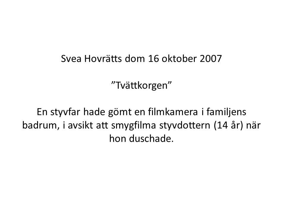 """Svea Hovrätts dom 16 oktober 2007 """"Tvättkorgen"""" En styvfar hade gömt en filmkamera i familjens badrum, i avsikt att smygfilma styvdottern (14 år) när"""