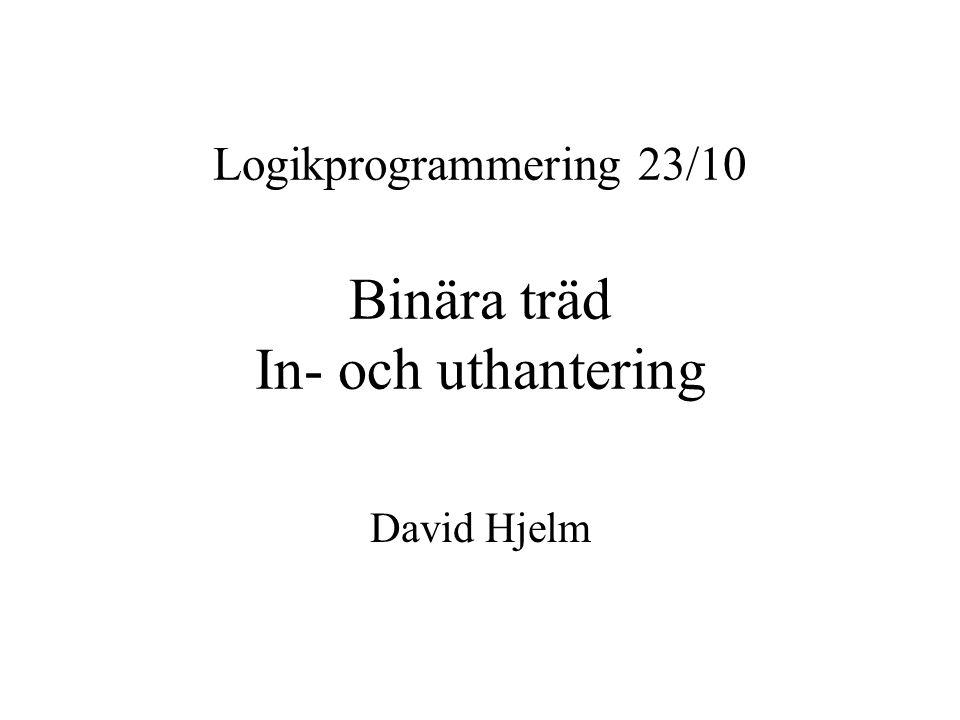 Logikprogrammering 23/10 Binära träd In- och uthantering David Hjelm