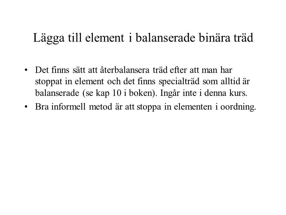 Lägga till element i balanserade binära träd Det finns sätt att återbalansera träd efter att man har stoppat in element och det finns specialträd som alltid är balanserade (se kap 10 i boken).