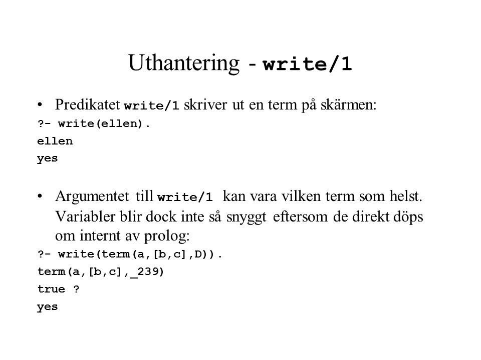 Uthantering - write/1 Predikatet write/1 skriver ut en term på skärmen: - write(ellen).
