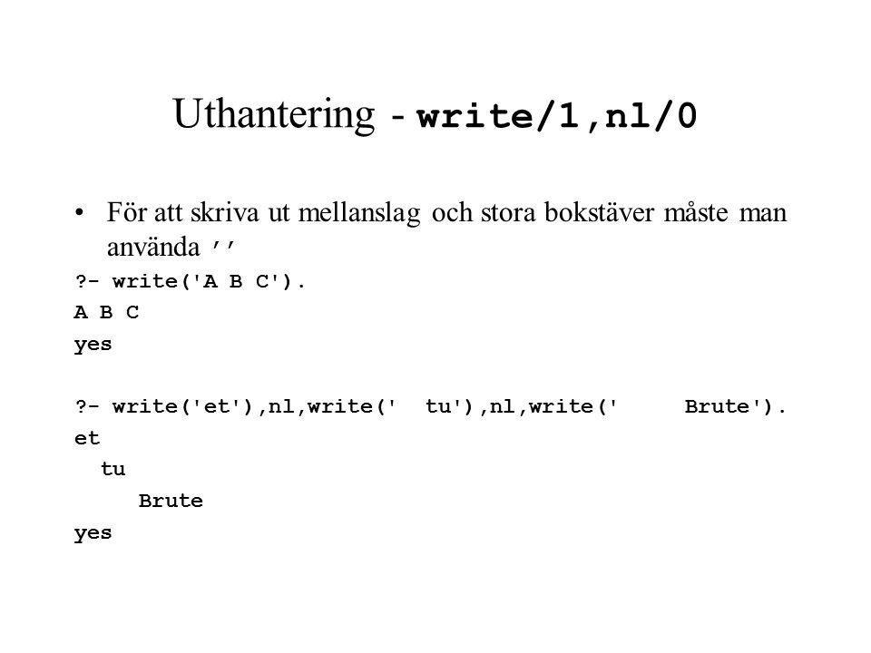 Uthantering - write/1,nl/0 För att skriva ut mellanslag och stora bokstäver måste man använda '' - write( A B C ).