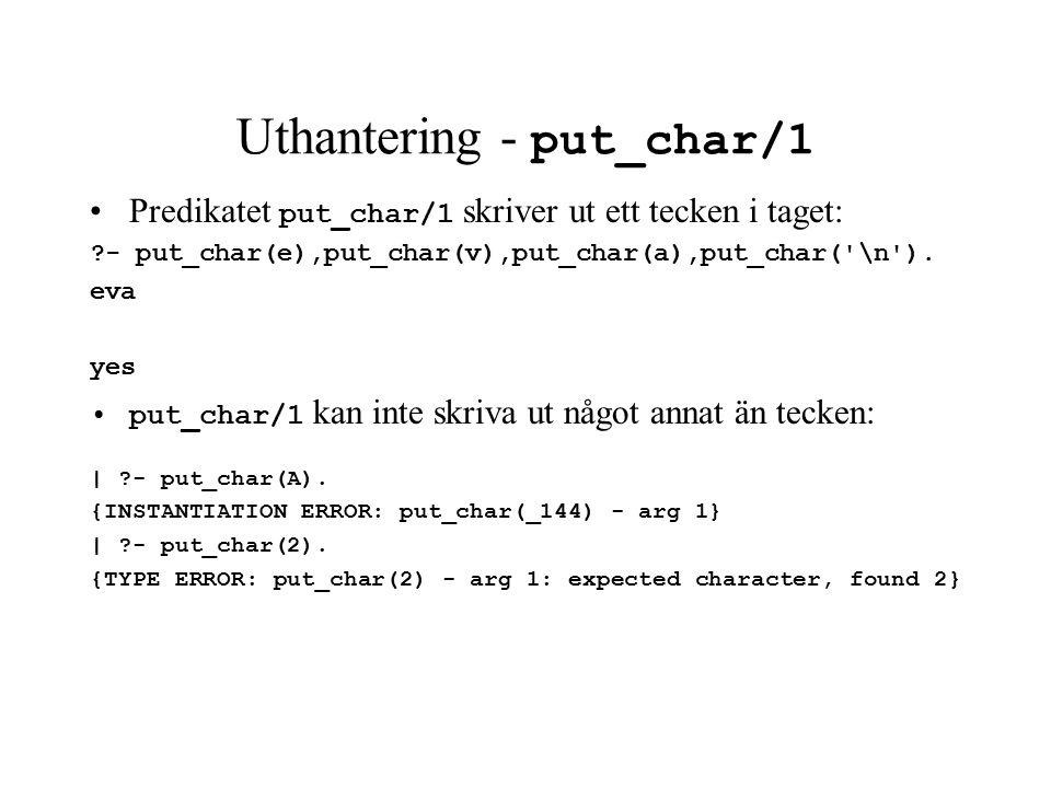 Uthantering - put_char/1 Predikatet put_char/1 skriver ut ett tecken i taget: - put_char(e),put_char(v),put_char(a),put_char( \n ).