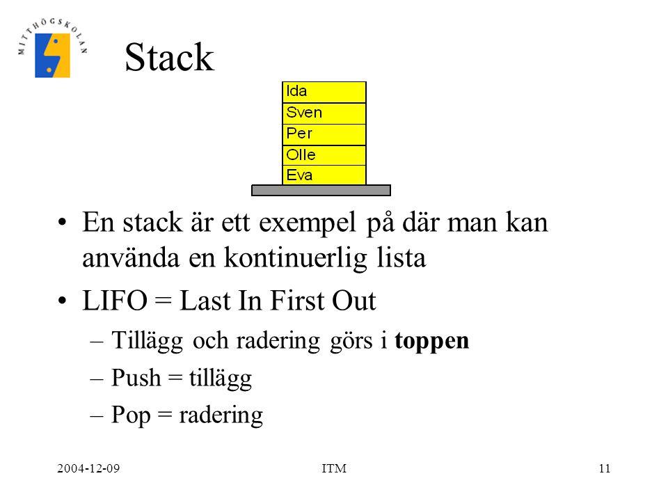 2004-12-09ITM11 Stack En stack är ett exempel på där man kan använda en kontinuerlig lista LIFO = Last In First Out –Tillägg och radering görs i toppen –Push = tillägg –Pop = radering