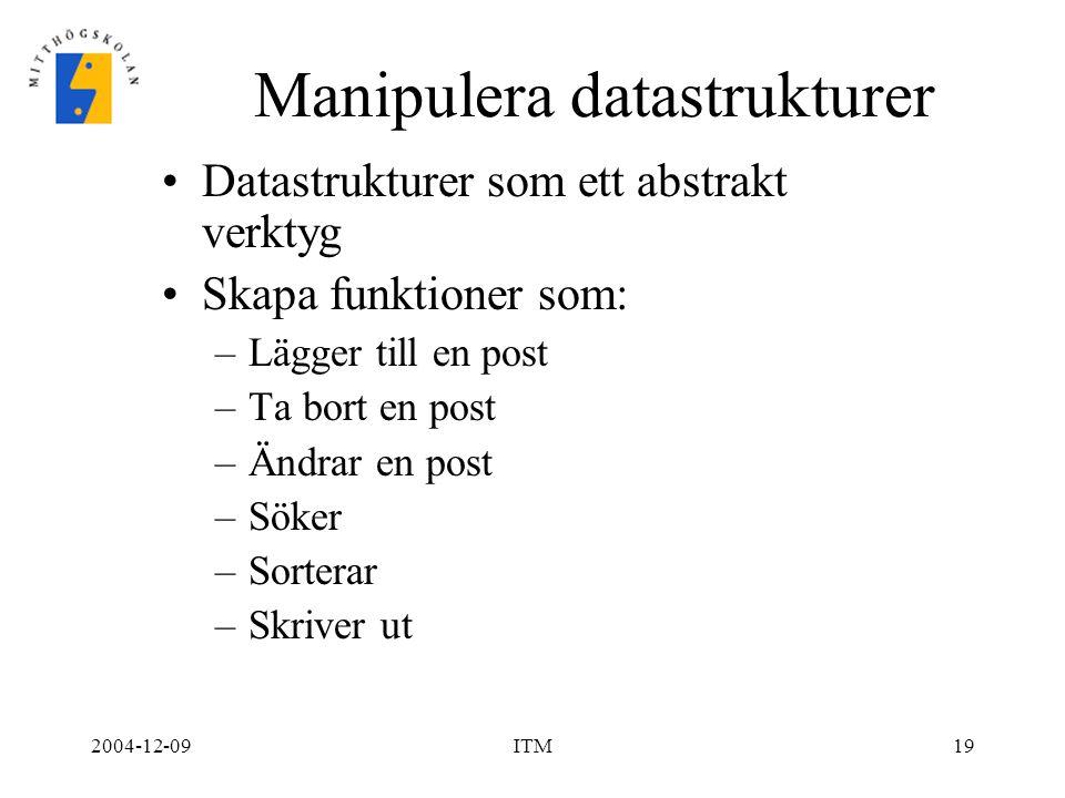 2004-12-09ITM19 Manipulera datastrukturer Datastrukturer som ett abstrakt verktyg Skapa funktioner som: –Lägger till en post –Ta bort en post –Ändrar en post –Söker –Sorterar –Skriver ut