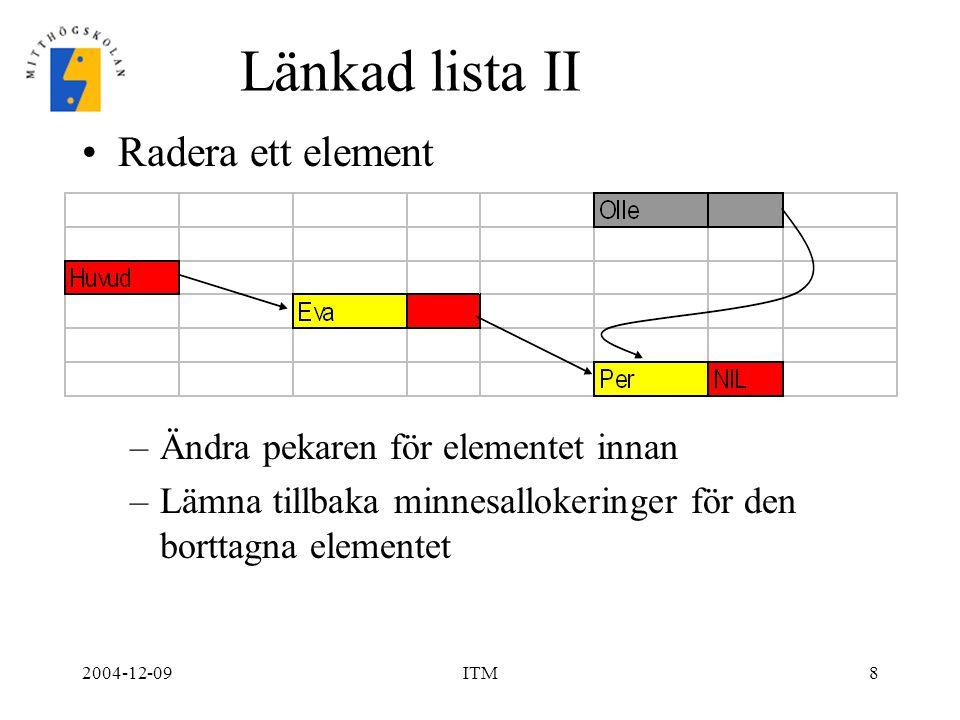 2004-12-09ITM8 Länkad lista II Radera ett element –Ändra pekaren för elementet innan –Lämna tillbaka minnesallokeringer för den borttagna elementet
