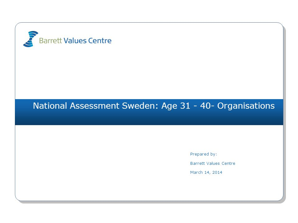 National Assessment Sweden: Age 31 - 40- Organisations Prepared by: Barrett Values Centre March 14, 2014