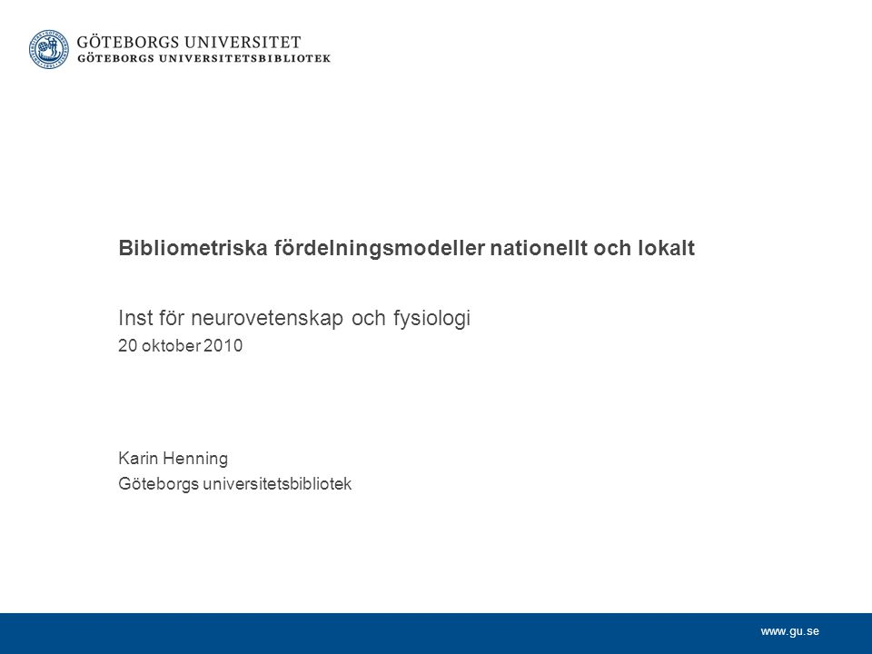 www.gu.se Inst för neurovetenskap och fysiologi 20 oktober 2010 Karin Henning Göteborgs universitetsbibliotek Bibliometriska fördelningsmodeller nationellt och lokalt