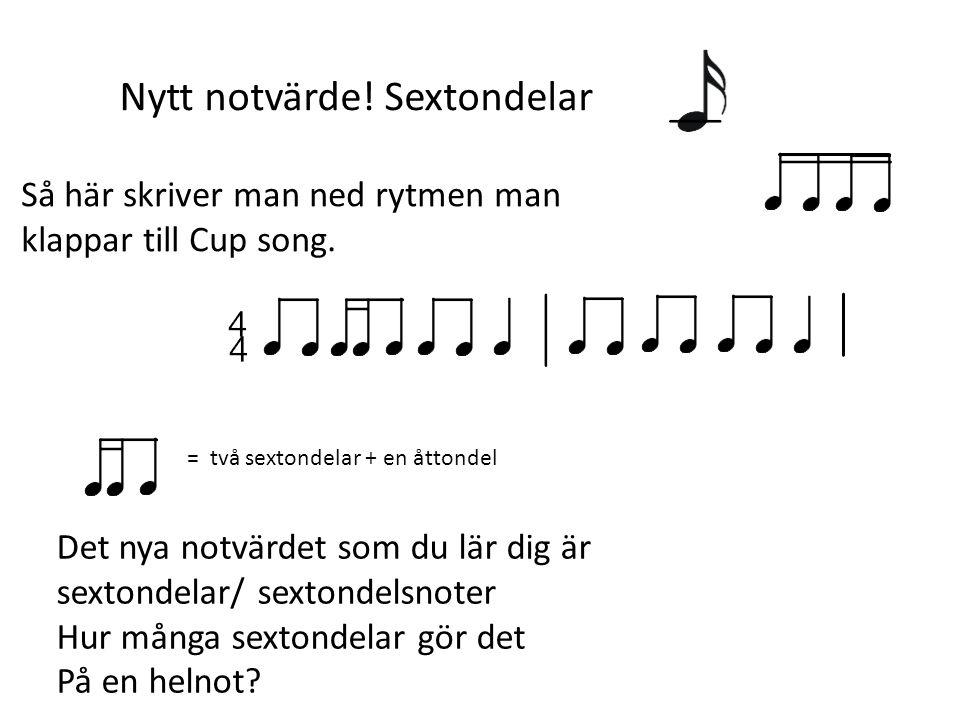 Så här skriver man ned rytmen man klappar till Cup song. = två sextondelar + en åttondel Det nya notvärdet som du lär dig är sextondelar/ sextondelsno