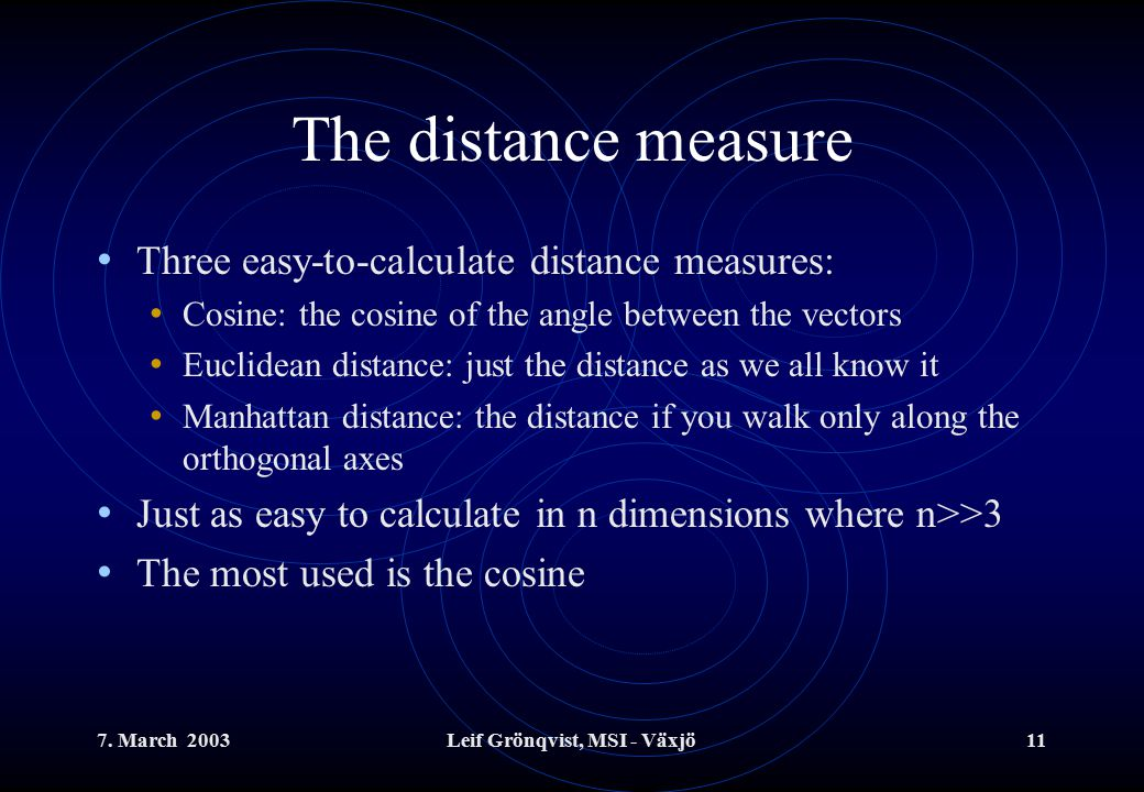 7. March 2003Leif Grönqvist, MSI - Växjö11 The distance measure Three easy-to-calculate distance measures: Cosine: the cosine of the angle between the