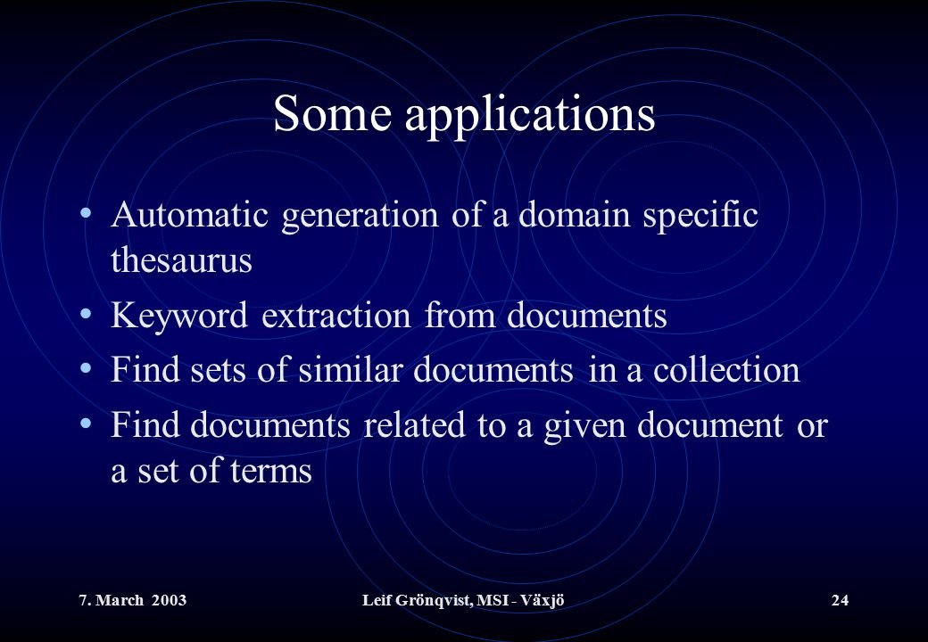 7. March 2003Leif Grönqvist, MSI - Växjö24 Some applications Automatic generation of a domain specific thesaurus Keyword extraction from documents Fin