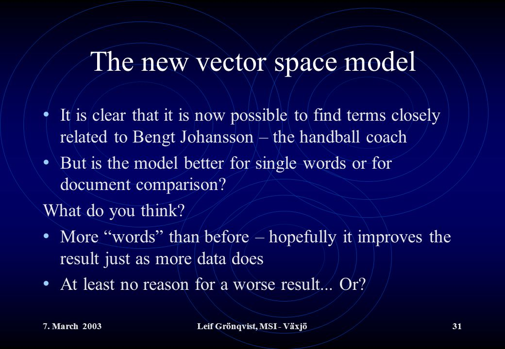7. March 2003Leif Grönqvist, MSI - Växjö31 The new vector space model It is clear that it is now possible to find terms closely related to Bengt Johan