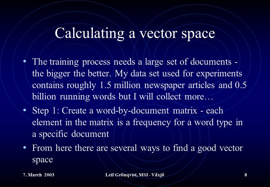 7. March 2003Leif Grönqvist, MSI - Växjö8 Calculating a vector space The training process needs a large set of documents - the bigger the better. My d