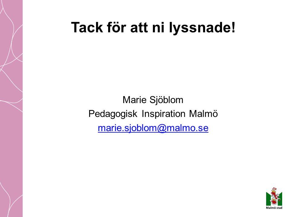 Tack för att ni lyssnade! Marie Sjöblom Pedagogisk Inspiration Malmö marie.sjoblom@malmo.se