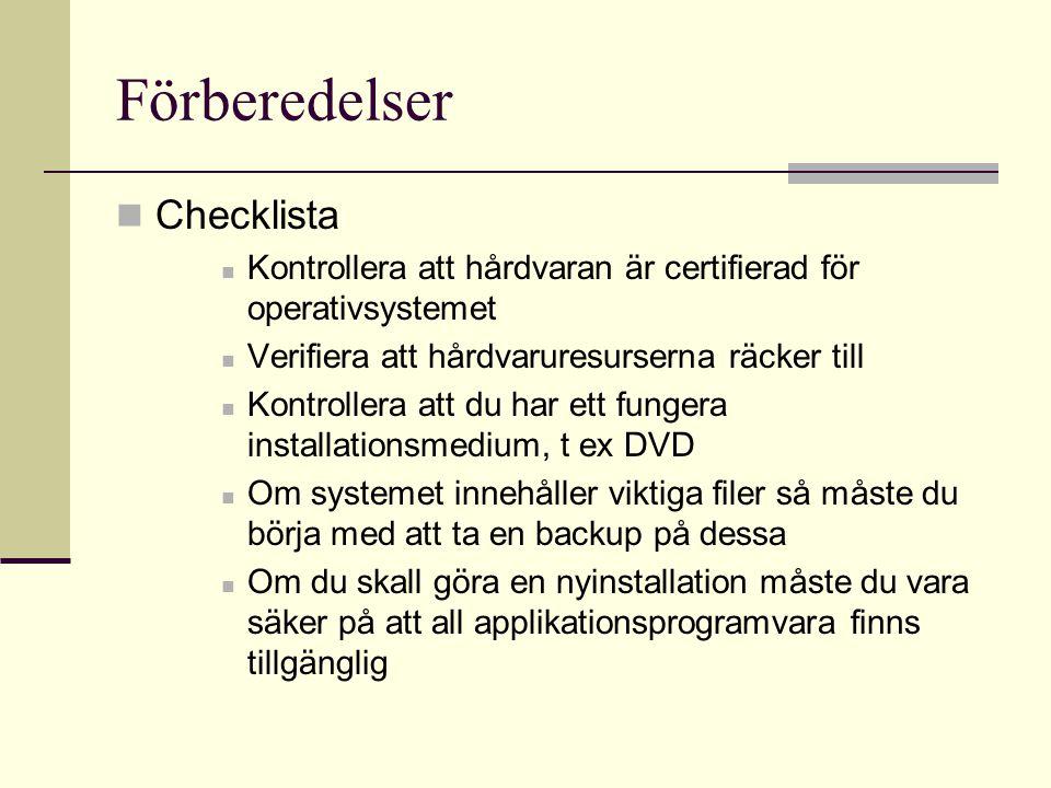 Förberedelser Checklista Kontrollera att hårdvaran är certifierad för operativsystemet Verifiera att hårdvaruresurserna räcker till Kontrollera att du har ett fungera installationsmedium, t ex DVD Om systemet innehåller viktiga filer så måste du börja med att ta en backup på dessa Om du skall göra en nyinstallation måste du vara säker på att all applikationsprogramvara finns tillgänglig